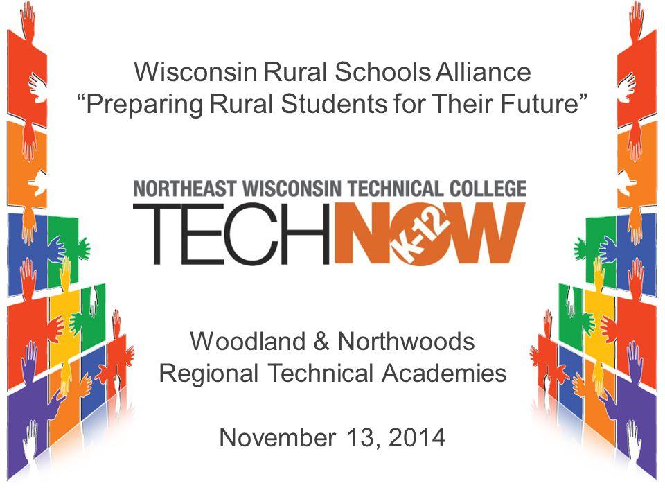 Wisconsin Rural Schools Alliance Preparing Rural Students for Their Future Woodland & Northwoods Regional Technical Academies November 13, 2014