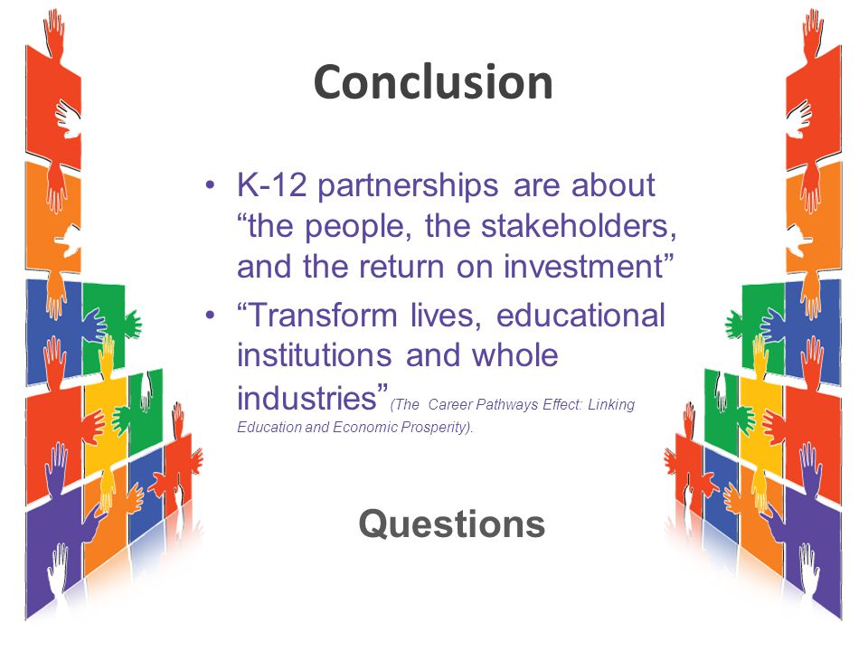 Conclusion K-12 partnerships are about the people, the stakeholders, and the return on investment Transform lives, educational institutions and whole industries (The Career Pathways Effect: Linking Education and Economic Prosperity).