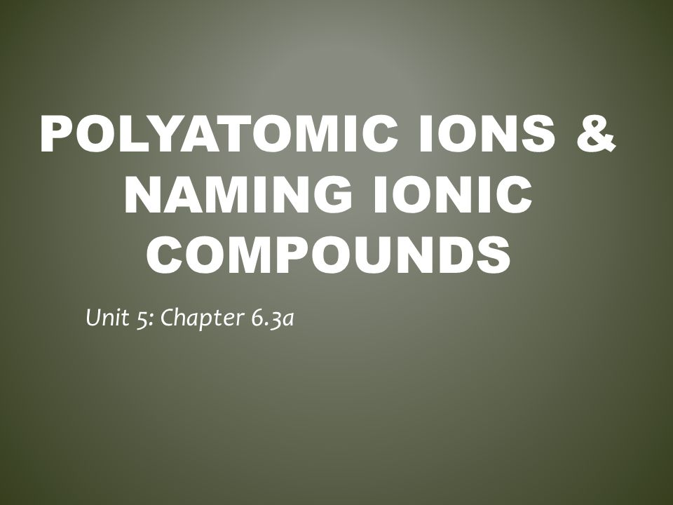 POLYATOMIC IONS Polyatomic Ion - A covalently bonded group of atoms that acts as a unit and has its own charge.
