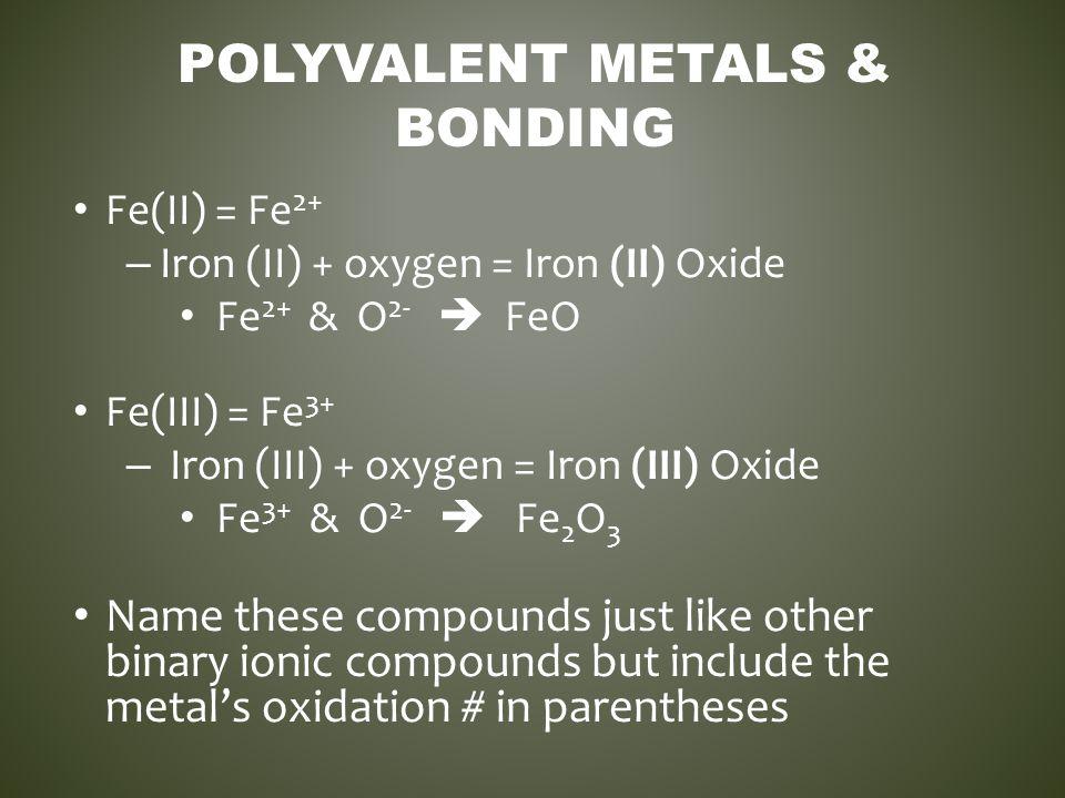 POLYVALENT METALS & BONDING Fe(II) = Fe 2+ – Iron (II) + oxygen = Iron (II) Oxide Fe 2+ & O 2-  FeO Fe(III) = Fe 3+ – Iron (III) + oxygen = Iron (III
