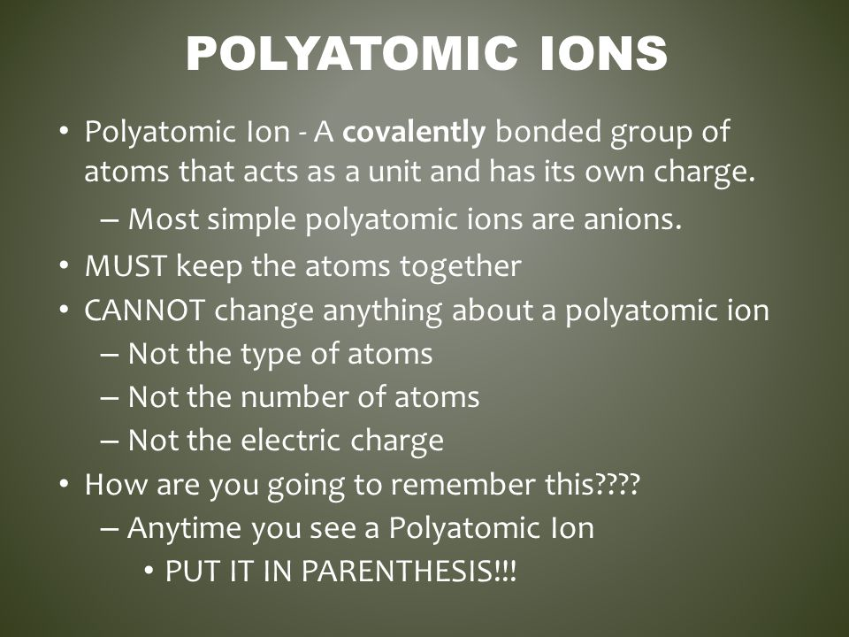 POLYATOMIC IONS Polyatomic Ion - A covalently bonded group of atoms that acts as a unit and has its own charge. – Most simple polyatomic ions are anio