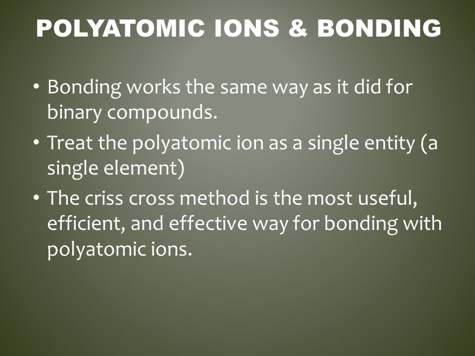 POLYATOMIC IONS & BONDING Bonding works the same way as it did for binary compounds. Treat the polyatomic ion as a single entity (a single element) Th