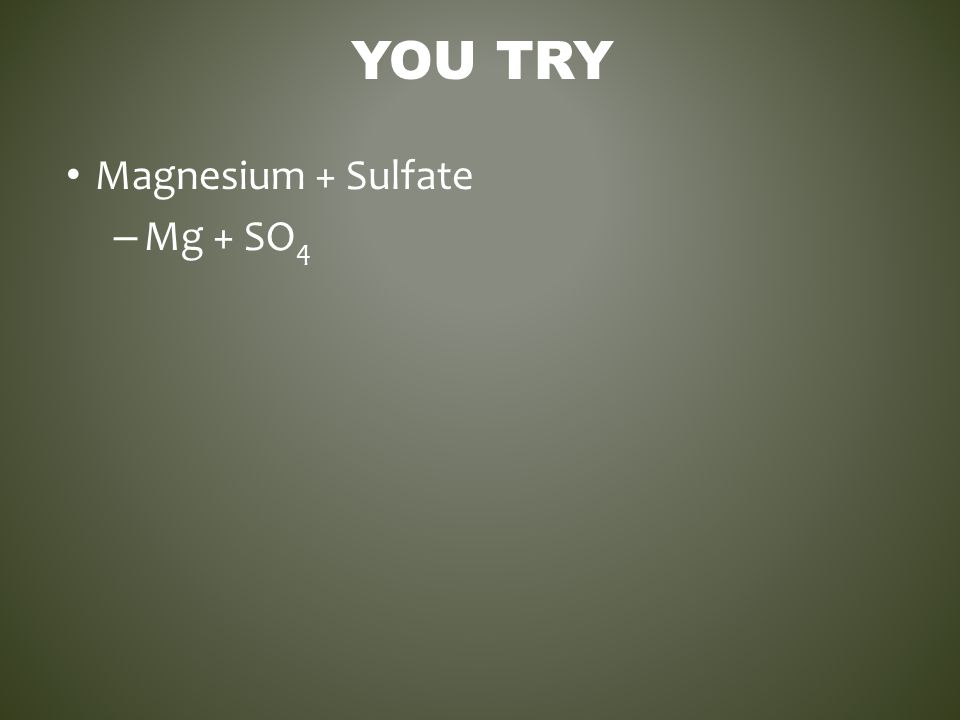 YOU TRY Magnesium + Sulfate – Mg + SO 4