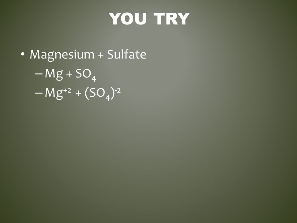 YOU TRY Magnesium + Sulfate – Mg + SO 4 – Mg +2 + (SO 4 ) -2