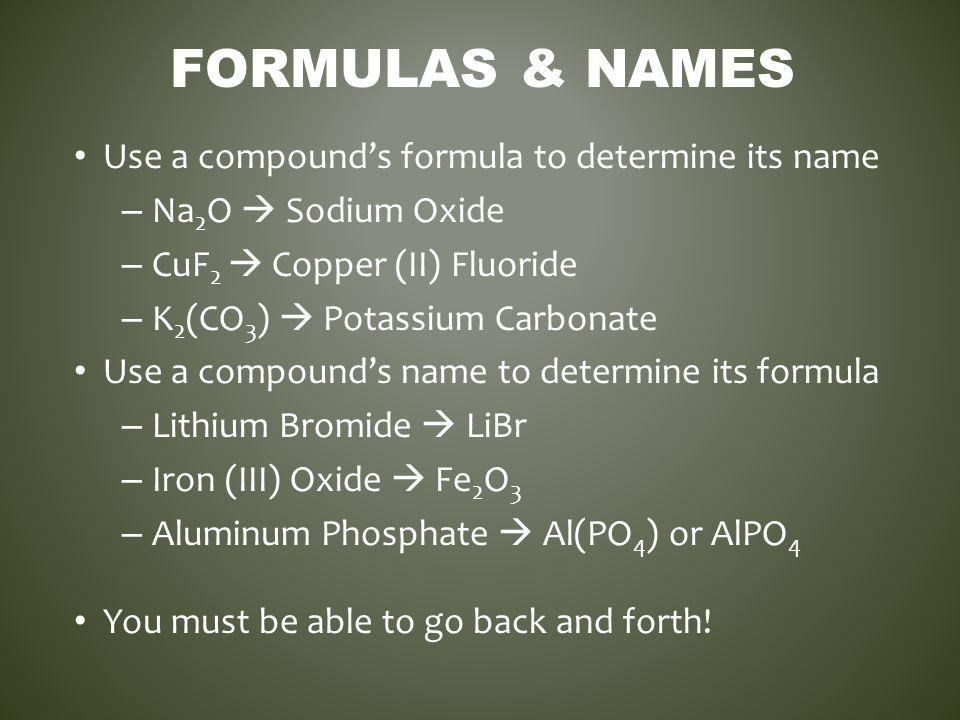 FORMULAS & NAMES Use a compound's formula to determine its name – Na 2 O  Sodium Oxide – CuF 2  Copper (II) Fluoride – K 2 (CO 3 )  Potassium Carbo