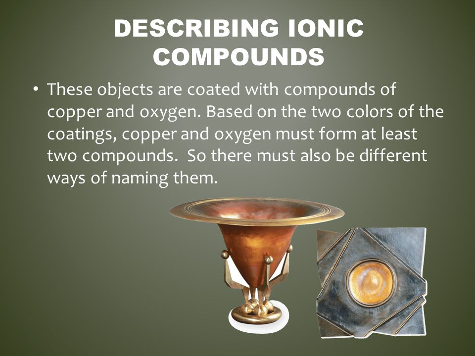DESCRIBING IONIC COMPOUNDS These objects are coated with compounds of copper and oxygen. Based on the two colors of the coatings, copper and oxygen mu