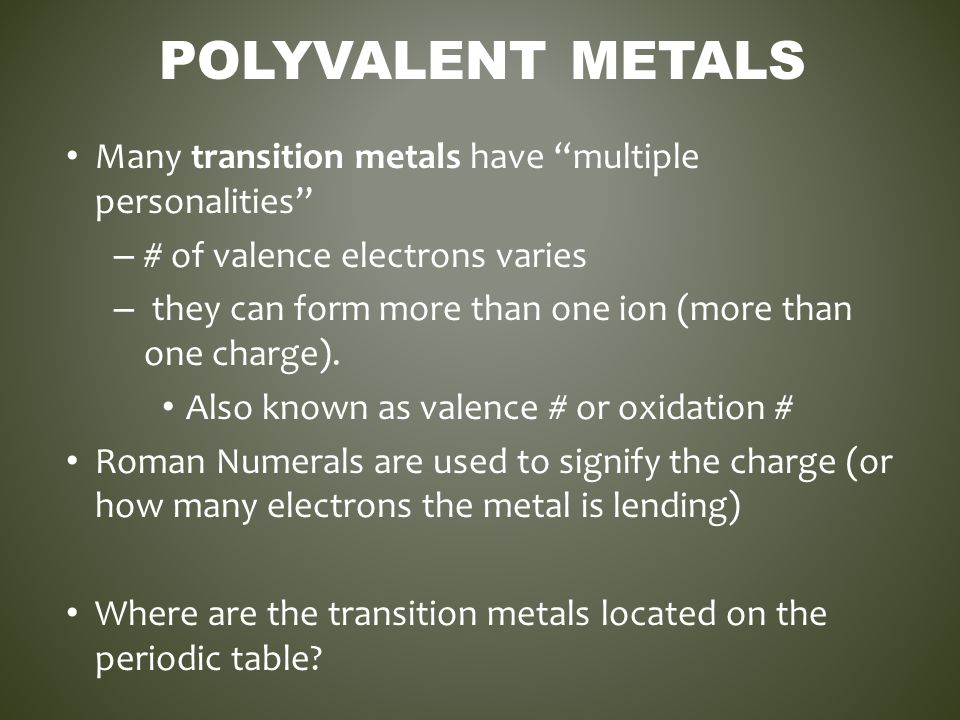 """POLYVALENT METALS Many transition metals have """"multiple personalities"""" – # of valence electrons varies – they can form more than one ion (more than on"""