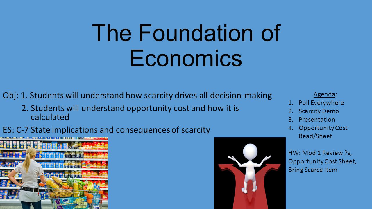 The Foundation of Economics Obj: 1. Students will understand how scarcity drives all decision-making 2. Students will understand opportunity cost and
