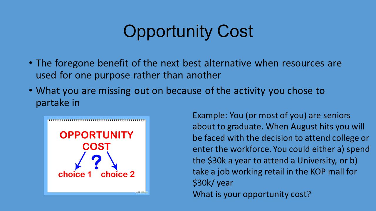 Opportunity Cost The foregone benefit of the next best alternative when resources are used for one purpose rather than another What you are missing ou
