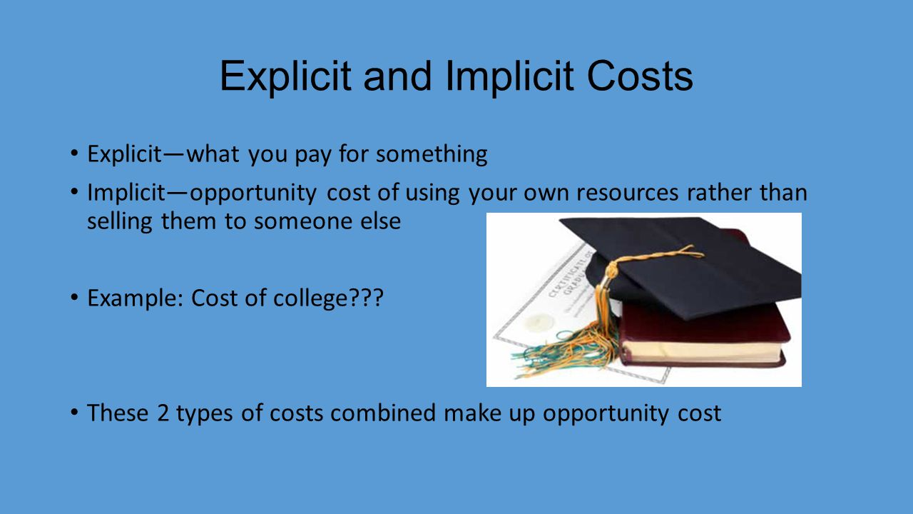 Explicit and Implicit Costs Explicit—what you pay for something Implicit—opportunity cost of using your own resources rather than selling them to someone else Example: Cost of college??.