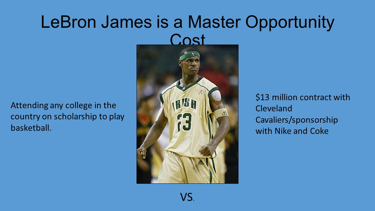LeBron James is a Master Opportunity Cost Attending any college in the country on scholarship to play basketball.