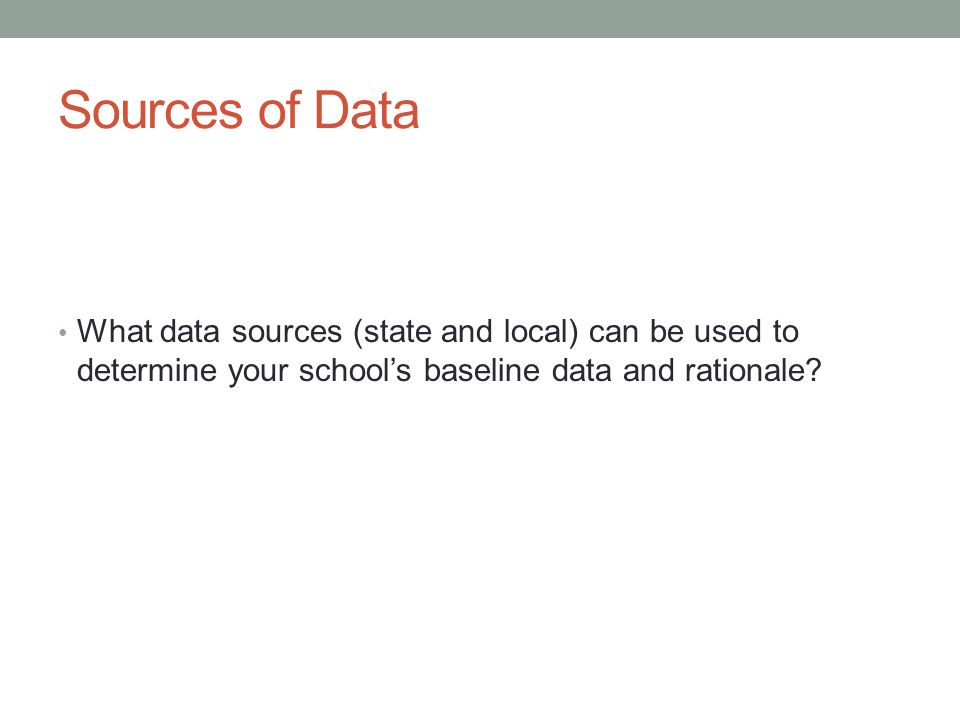 Sources of Data What data sources (state and local) can be used to determine your school's baseline data and rationale?