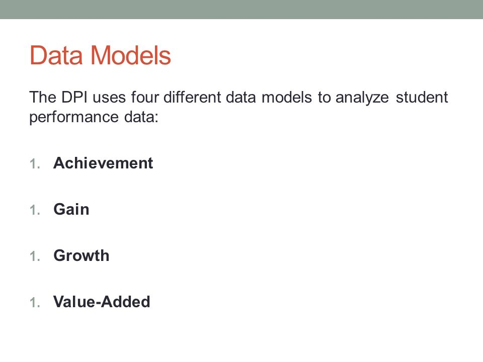 Data Models The DPI uses four different data models to analyze student performance data: 1. Achievement 1. Gain 1. Growth 1. Value-Added