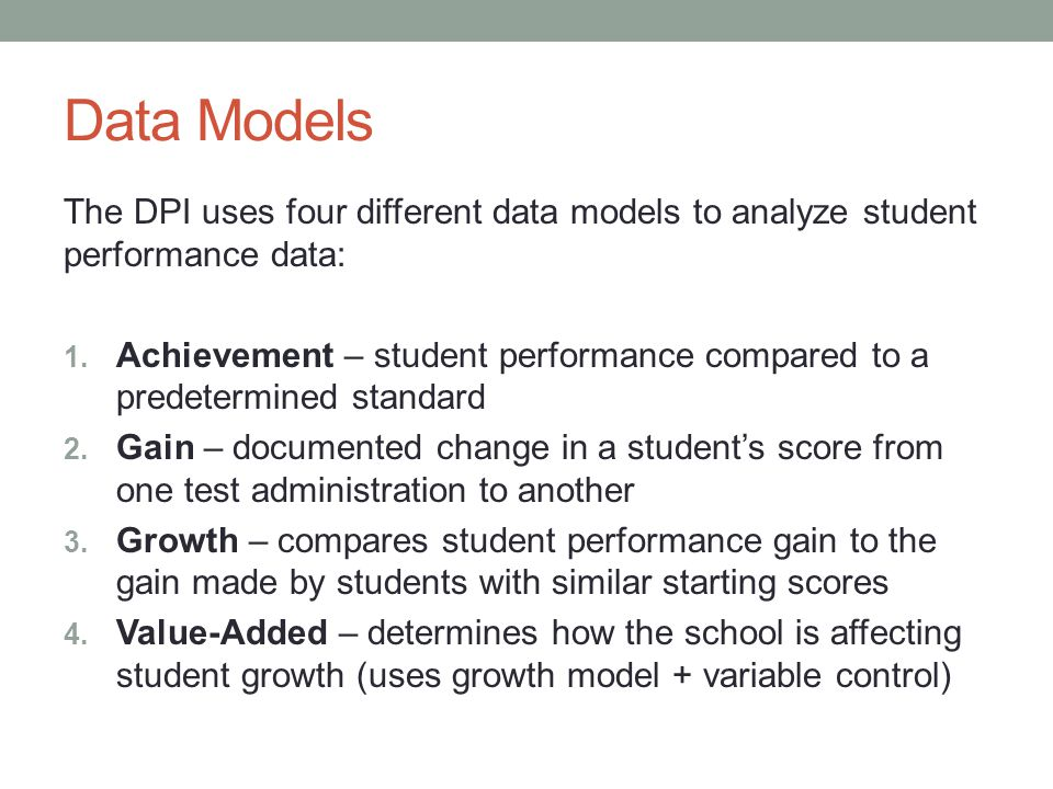Data Models The DPI uses four different data models to analyze student performance data: 1. Achievement – student performance compared to a predetermi