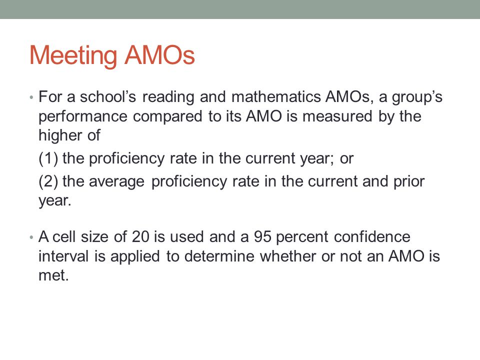 Meeting AMOs For a school's reading and mathematics AMOs, a group's performance compared to its AMO is measured by the higher of (1) the proficiency r