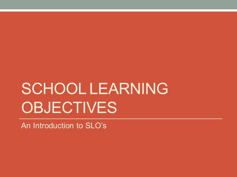 Dual Meaning of the SLO Acronym 1.Building Administrators – School Learning Objectives Goals established by building principal and staff, but are focused at the school level 2.Teachers – Student Learning Objectives Goals established by a classroom teacher (or a team of teachers) for an entire classroom or a targeted population within a classroom or grade level **The Focus of Today**