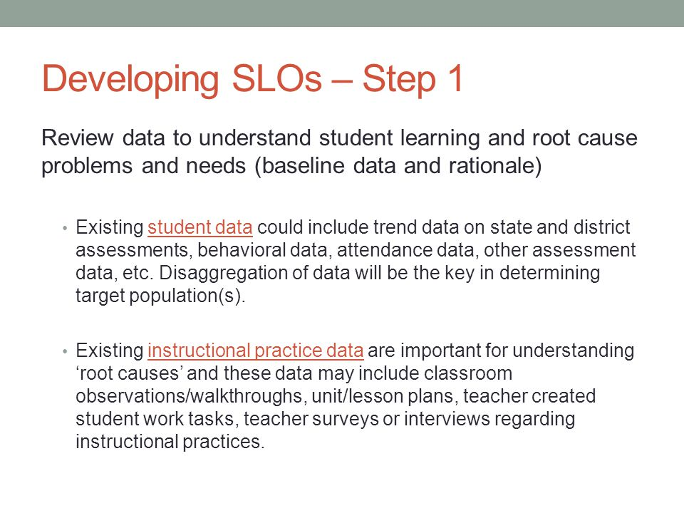 Developing SLOs – Step 1 Review data to understand student learning and root cause problems and needs (baseline data and rationale) Existing student d