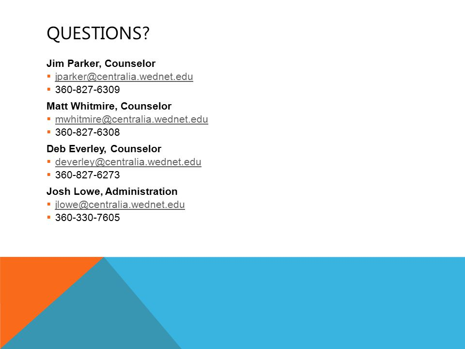QUESTIONS? Jim Parker, Counselor  jparker@centralia.wednet.edu jparker@centralia.wednet.edu  360-827-6309 Matt Whitmire, Counselor  mwhitmire@centr