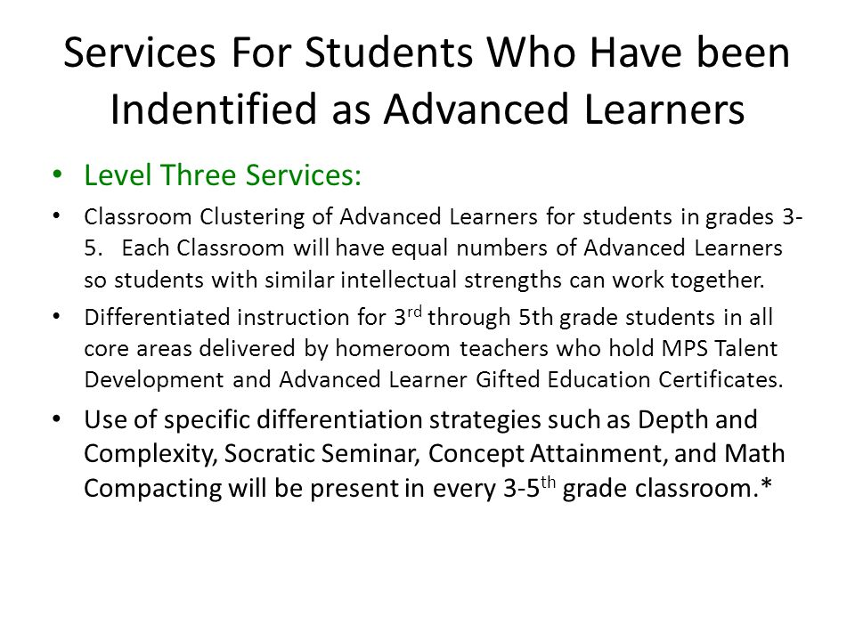 Services For Students Who Have been Indentified as Advanced Learners Level Three Services: Classroom Clustering of Advanced Learners for students in grades 3- 5.