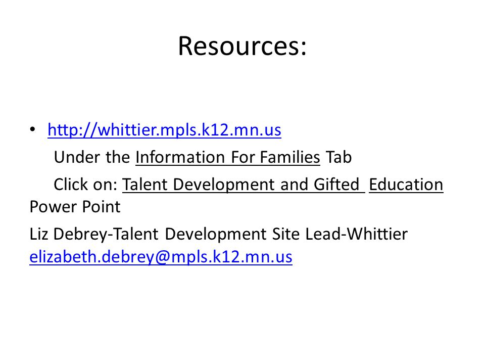 Resources: http://whittier.mpls.k12.mn.us Under the Information For Families Tab Click on: Talent Development and Gifted Education Power Point Liz Debrey-Talent Development Site Lead-Whittier elizabeth.debrey@mpls.k12.mn.us elizabeth.debrey@mpls.k12.mn.us