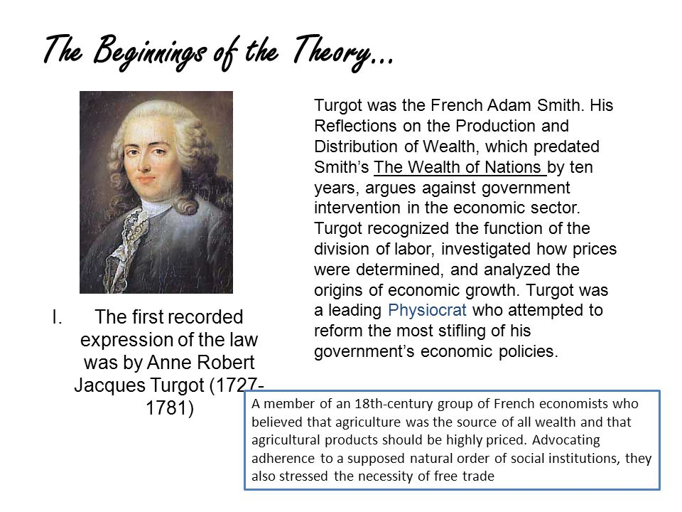 The Beginnings of the Theory… I.The first recorded expression of the law was by Anne Robert Jacques Turgot (1727- 1781) Turgot was the French Adam Smith.