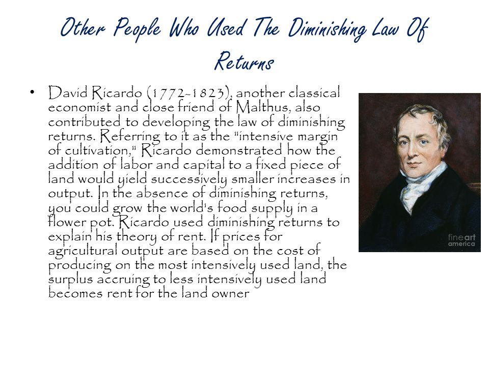 Other People Who Used The Diminishing Law Of Returns David Ricardo (1772-1823), another classical economist and close friend of Malthus, also contributed to developing the law of diminishing returns.