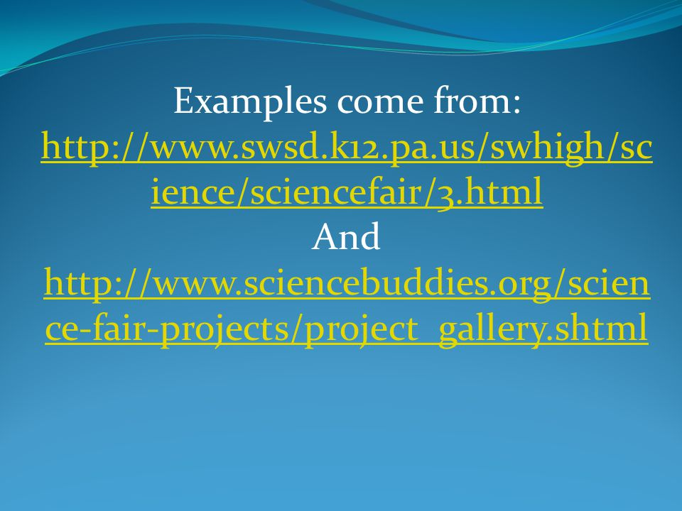 Examples come from: http://www.swsd.k12.pa.us/swhigh/sc ience/sciencefair/3.html http://www.swsd.k12.pa.us/swhigh/sc ience/sciencefair/3.html And http://www.sciencebuddies.org/scien ce-fair-projects/project_gallery.shtml