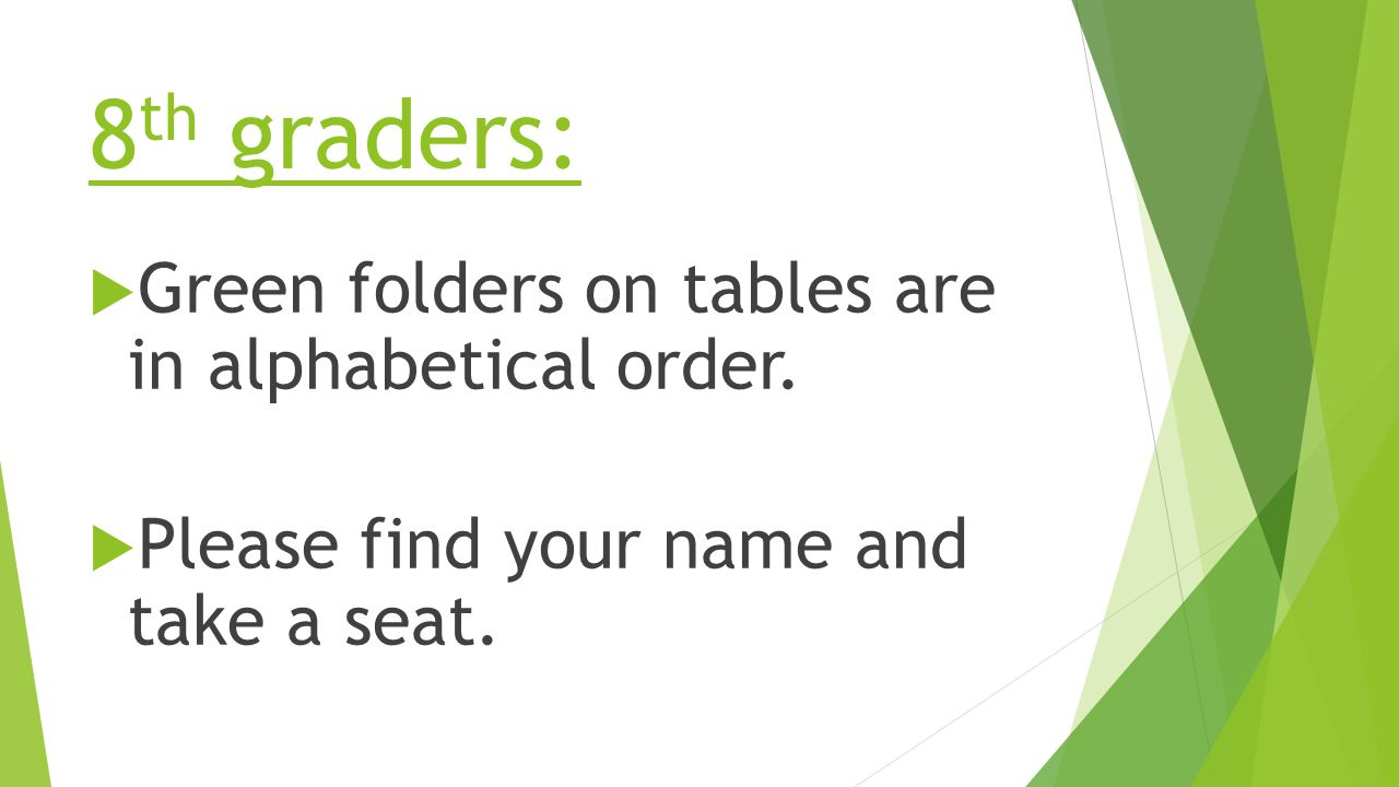 8 th graders:  Green folders on tables are in alphabetical order.