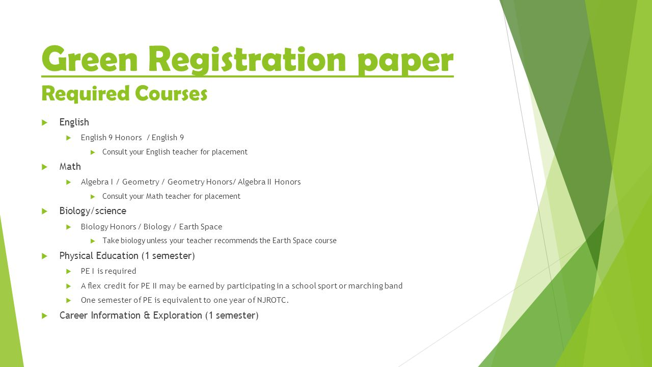 Green Registration paper Required Courses  English  English 9 Honors / English 9  Consult your English teacher for placement  Math  Algebra I / Geometry / Geometry Honors/ Algebra II Honors  Consult your Math teacher for placement  Biology/science  Biology Honors / Biology / Earth Space  Take biology unless your teacher recommends the Earth Space course  Physical Education (1 semester)  PE I is required  A flex credit for PE II may be earned by participating in a school sport or marching band  One semester of PE is equivalent to one year of NJROTC.