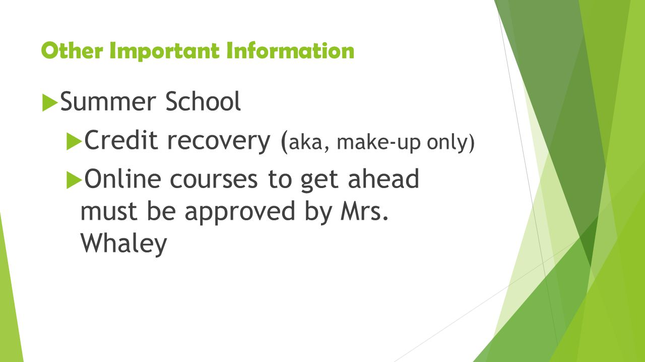 Other Important Information  Summer School  Credit recovery ( aka, make-up only)  Online courses to get ahead must be approved by Mrs.