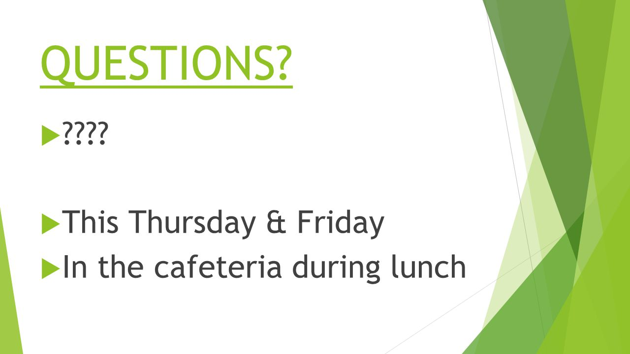 QUESTIONS   This Thursday & Friday  In the cafeteria during lunch
