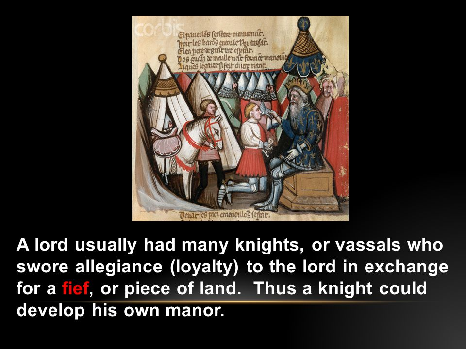 A lord usually had many knights, or vassals who swore allegiance (loyalty) to the lord in exchange for a fief, or piece of land.