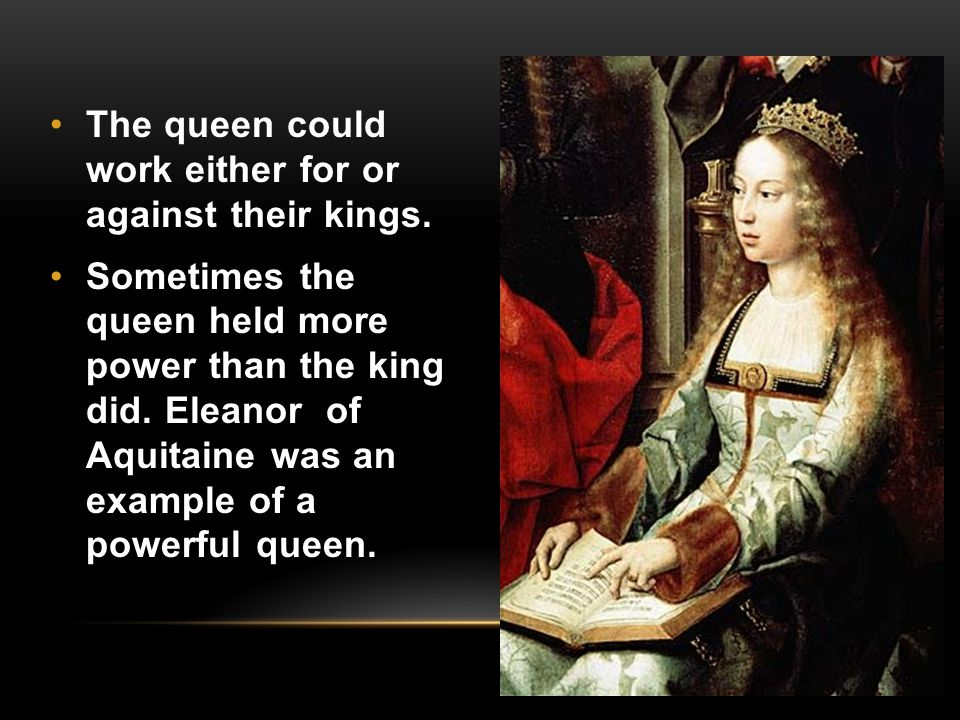The queen could work either for or against their kings.