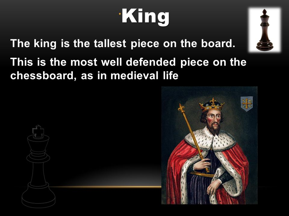 King The king is the tallest piece on the board.