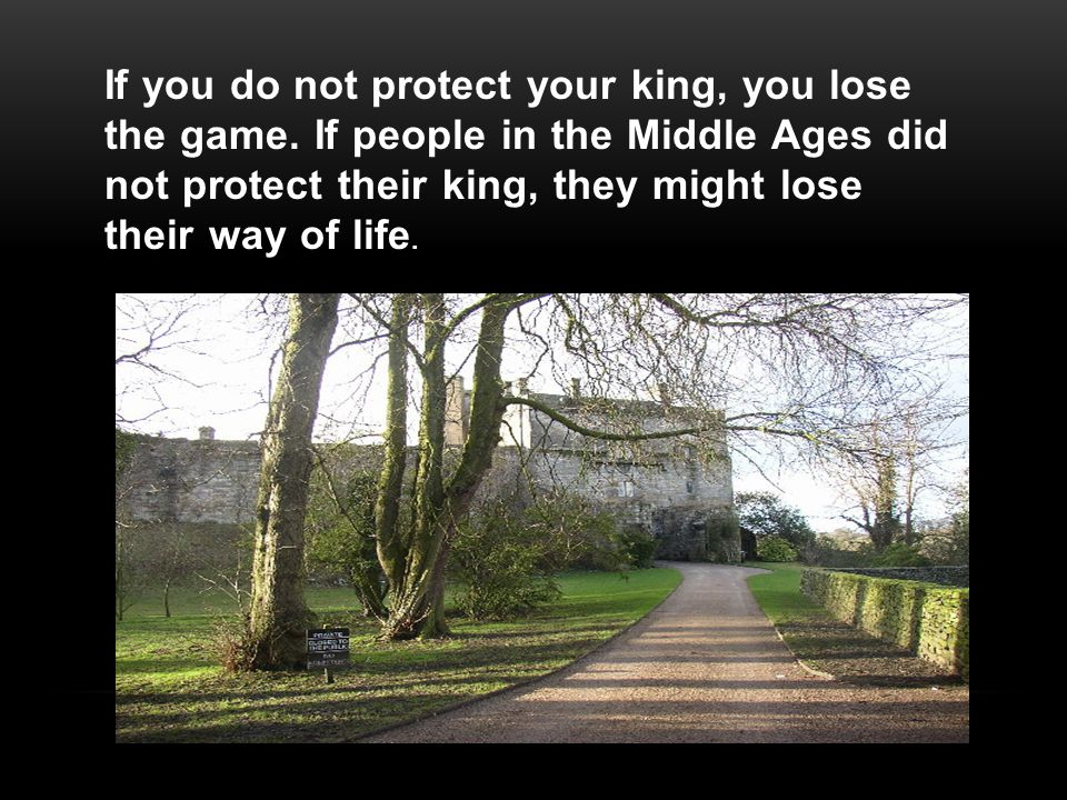 If you do not protect your king, you lose the game.