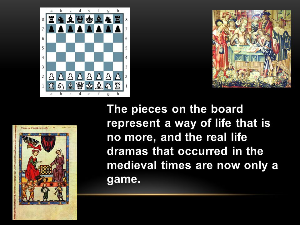 The pieces on the board represent a way of life that is no more, and the real life dramas that occurred in the medieval times are now only a game.