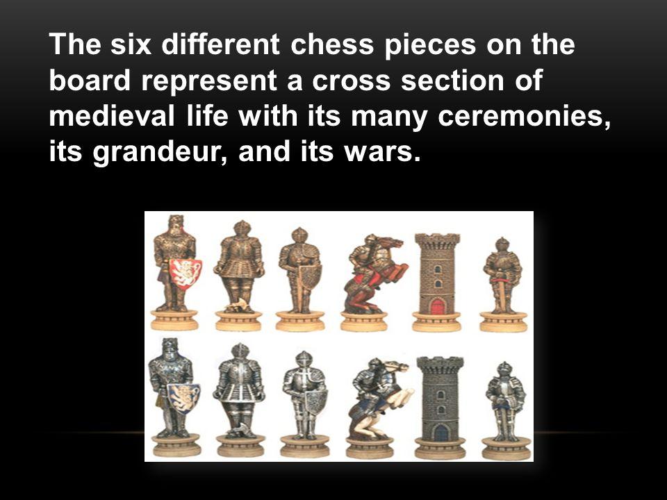 The six different chess pieces on the board represent a cross section of medieval life with its many ceremonies, its grandeur, and its wars.