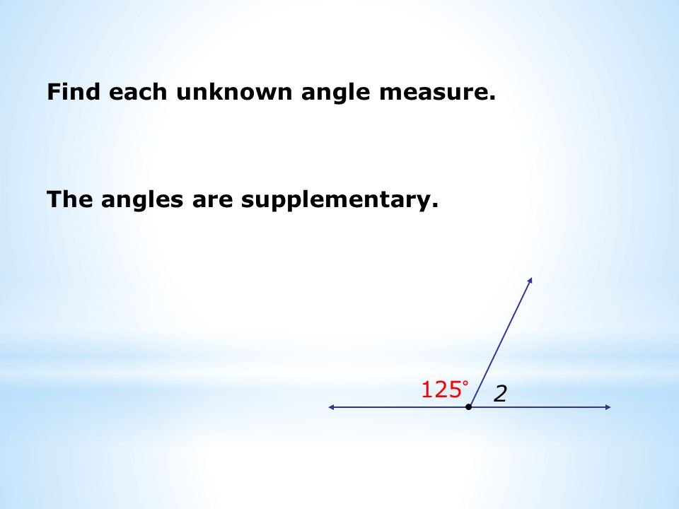 Find each unknown angle measure. 2 125° The angles are supplementary.