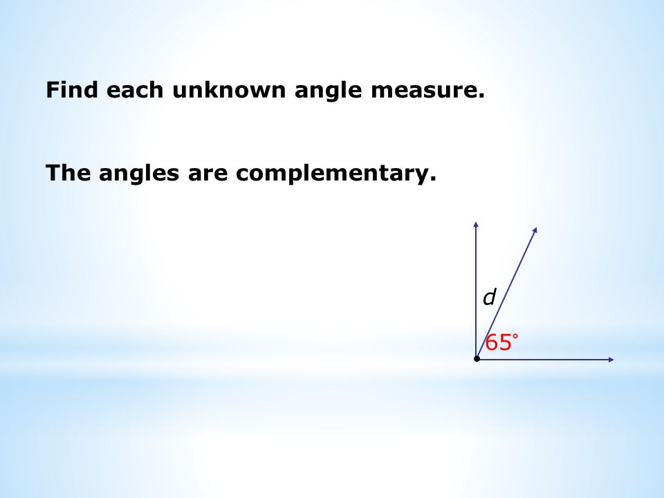 Find each unknown angle measure. d 65° The angles are complementary.