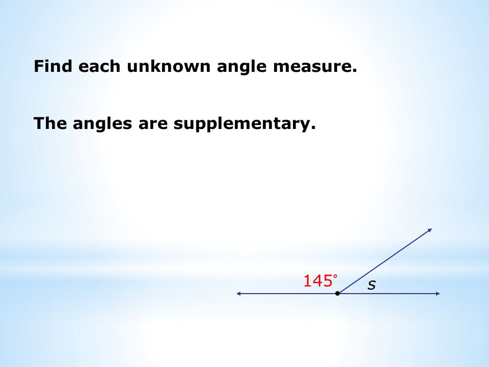 Find each unknown angle measure. s 145° The angles are supplementary.