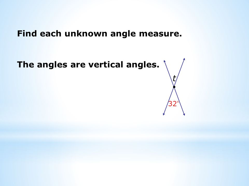Find each unknown angle measure. t 32° The angles are vertical angles.