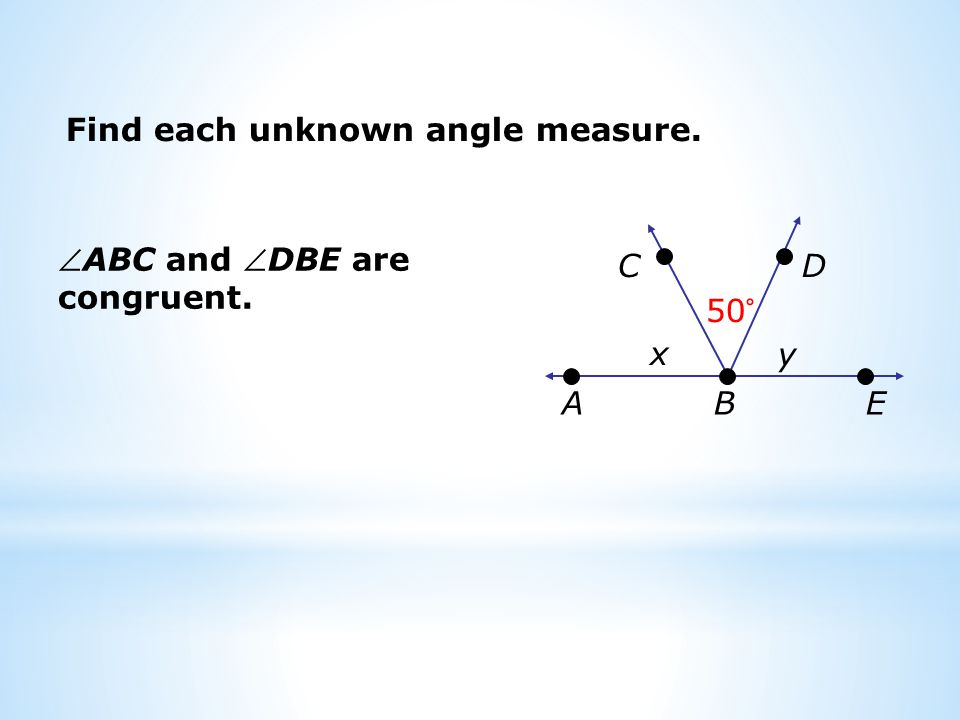Find each unknown angle measure. ABC and DBE are congruent. x 50° B DC EA y