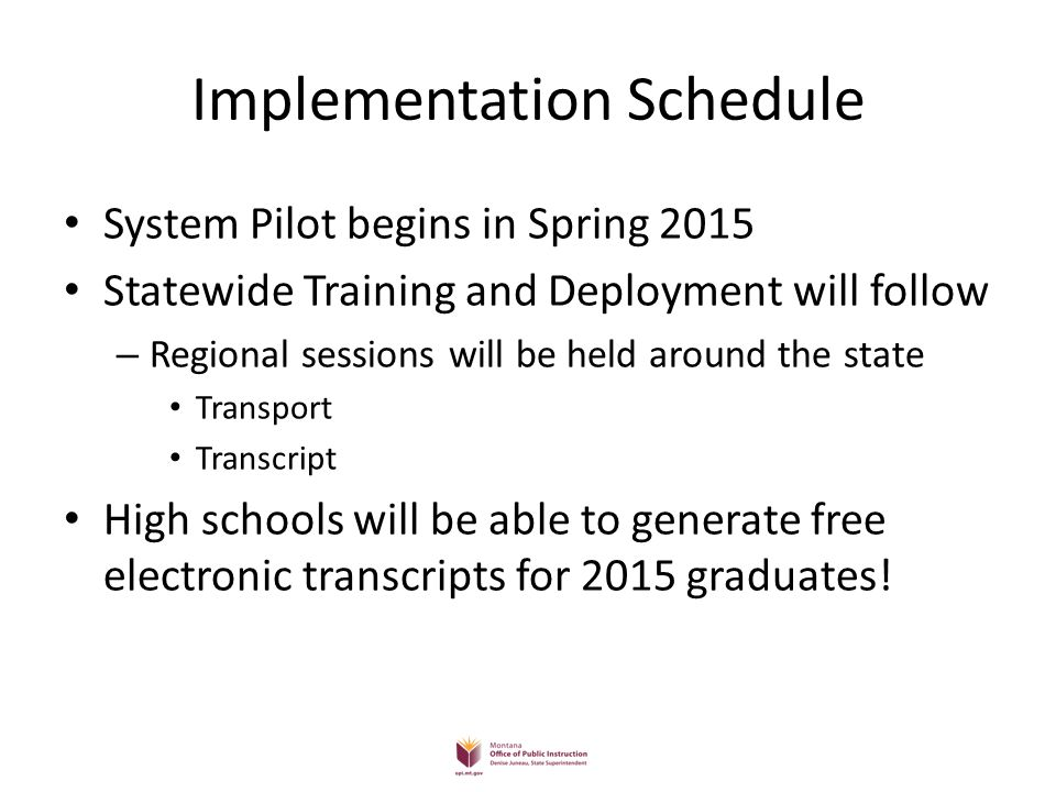 Implementation Schedule System Pilot begins in Spring 2015 Statewide Training and Deployment will follow – Regional sessions will be held around the s