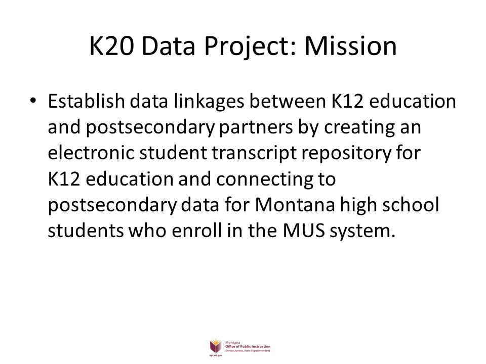 K20 Data Project: Mission Establish data linkages between K12 education and postsecondary partners by creating an electronic student transcript reposi