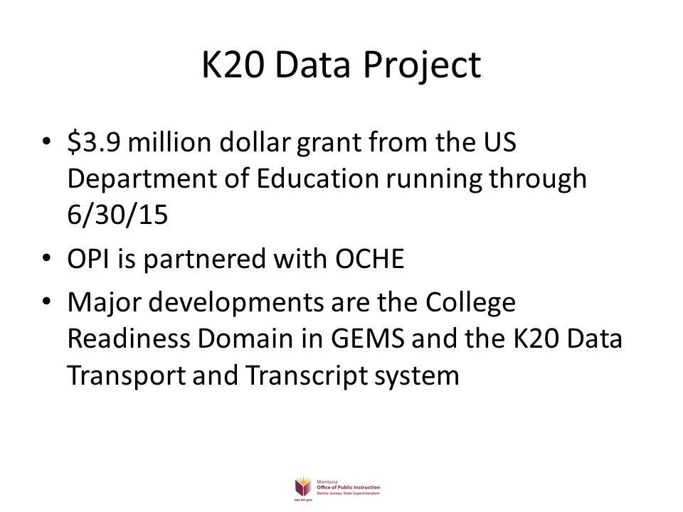 K20 Website Detailed information regarding the Montana Electronic Transcript Initiative is available on the K20 Project website Opi.mt.gov/Reports&Data/K20.html