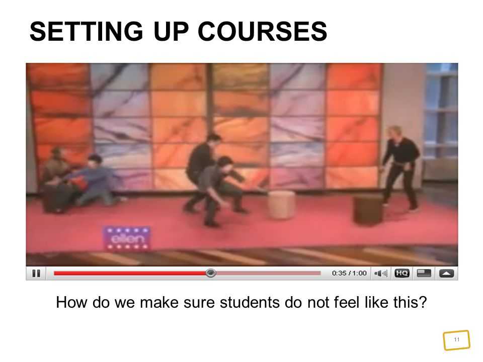 11 SETTING UP COURSES How do we make sure students do not feel like this