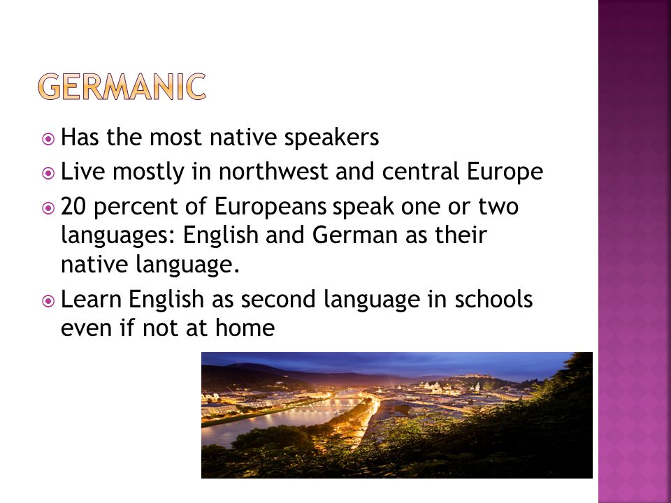  Has the most native speakers  Live mostly in northwest and central Europe  20 percent of Europeans speak one or two languages: English and German as their native language.