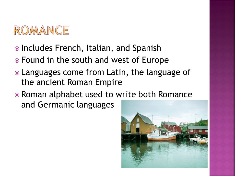  Includes French, Italian, and Spanish  Found in the south and west of Europe  Languages come from Latin, the language of the ancient Roman Empire  Roman alphabet used to write both Romance and Germanic languages