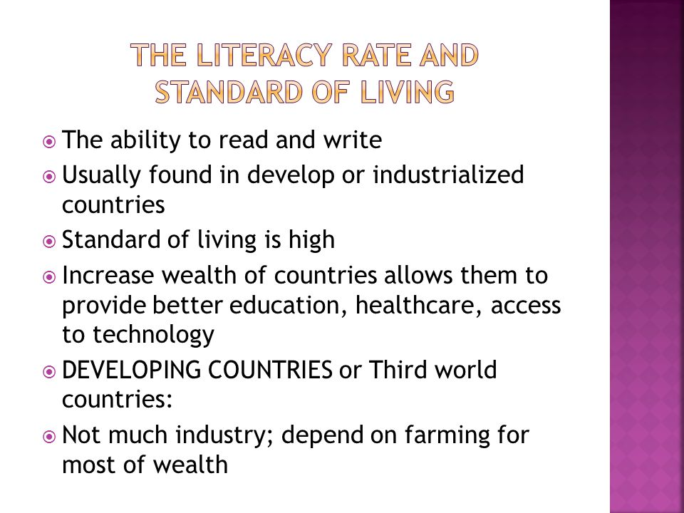  The ability to read and write  Usually found in develop or industrialized countries  Standard of living is high  Increase wealth of countries allows them to provide better education, healthcare, access to technology  DEVELOPING COUNTRIES or Third world countries:  Not much industry; depend on farming for most of wealth