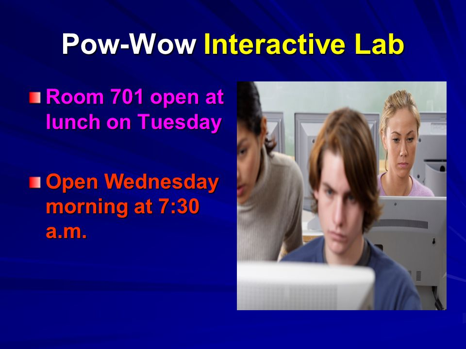 Pow-Wow Interactive Lab Room 701 open at lunch on Tuesday Open Wednesday morning at 7:30 a.m.